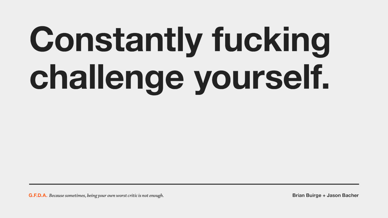 Constantly fucking challenge yourself.