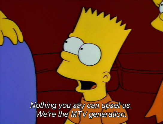 Nothing you say can upset us. We're the MTV generation.