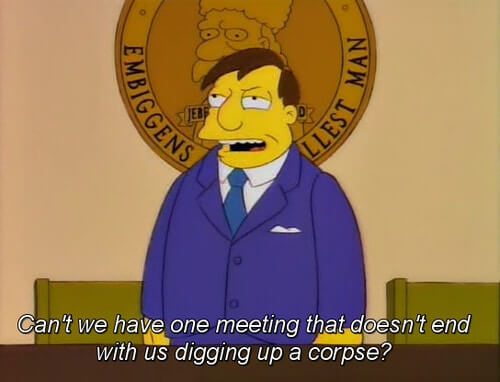 Can't we have one meeting that doesn't end up with us digging up a corpse?